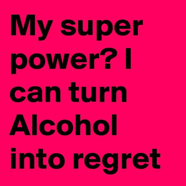 My super power? I can turn Alcohol into regret