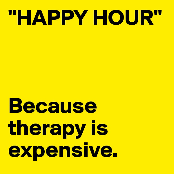 """HAPPY HOUR""    Because therapy is expensive."