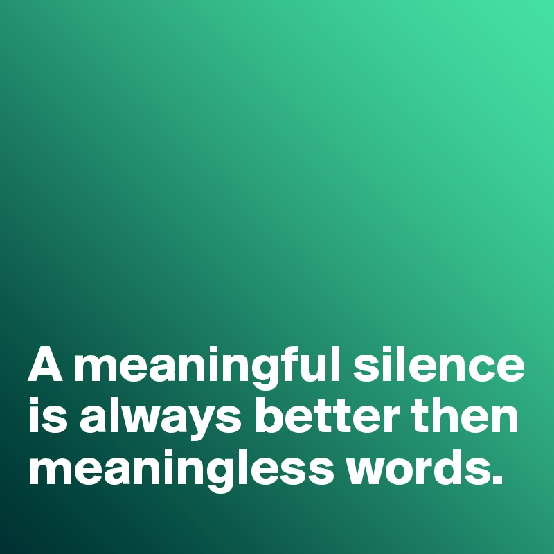 A meaningful silence is always better then meaningless words.