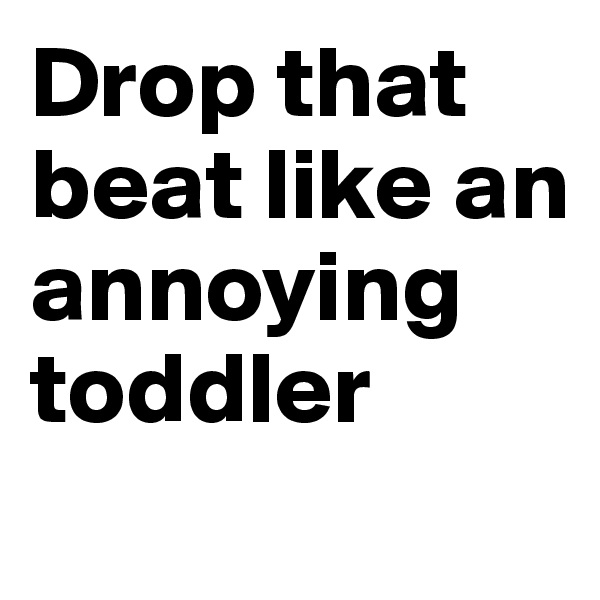 Drop that beat like an annoying toddler