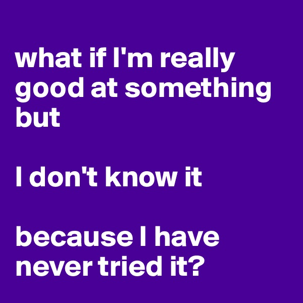 what if I'm really good at something but   I don't know it   because I have never tried it?
