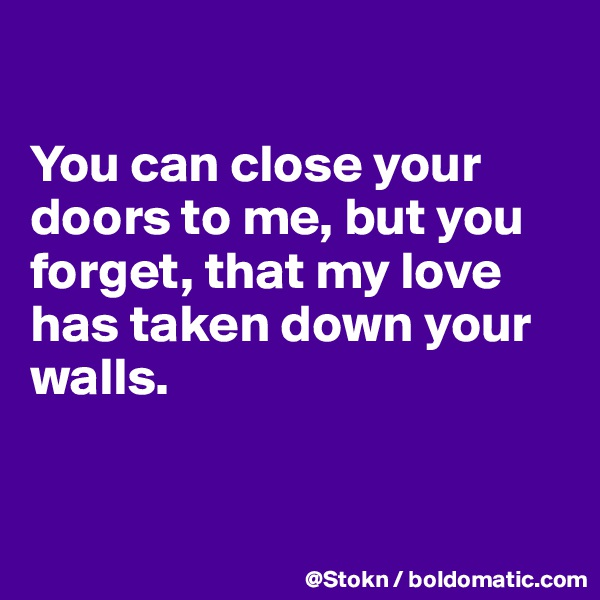 You can close your doors to me, but you forget, that my love has taken down your walls.