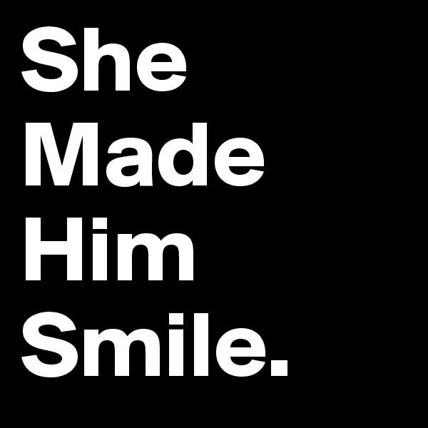 She Made Him Smile.