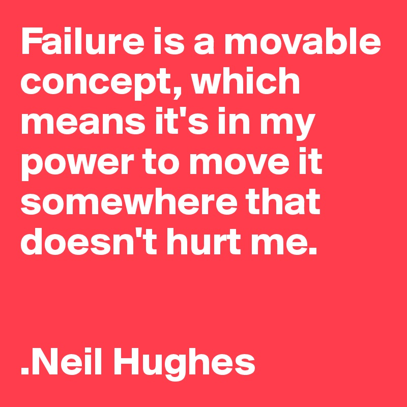 Failure is a movable concept, which means it's in my power to move it somewhere that doesn't hurt me.   .Neil Hughes
