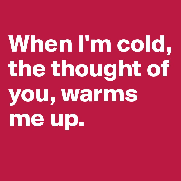 When I'm cold, the thought of you, warms me up.