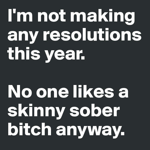 I'm not making any resolutions this year.   No one likes a skinny sober bitch anyway.