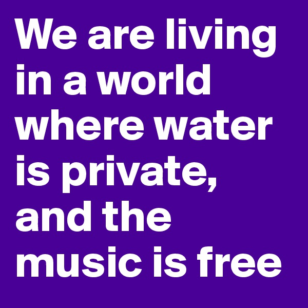 We are living in a world where water is private, and the music is free