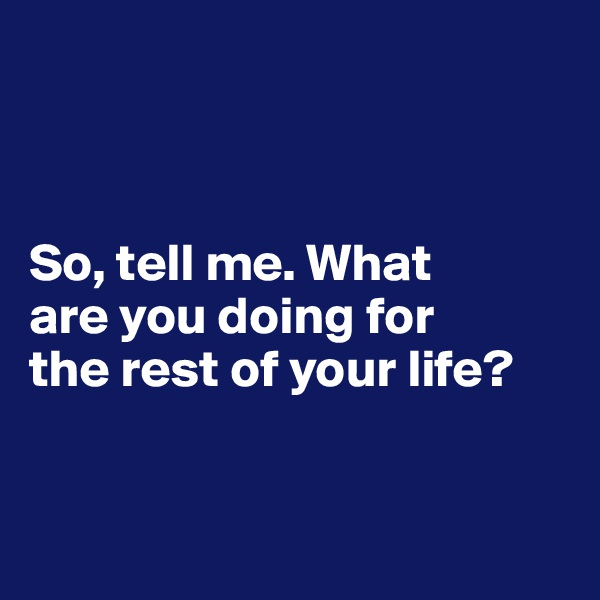 So, tell me. What  are you doing for  the rest of your life?