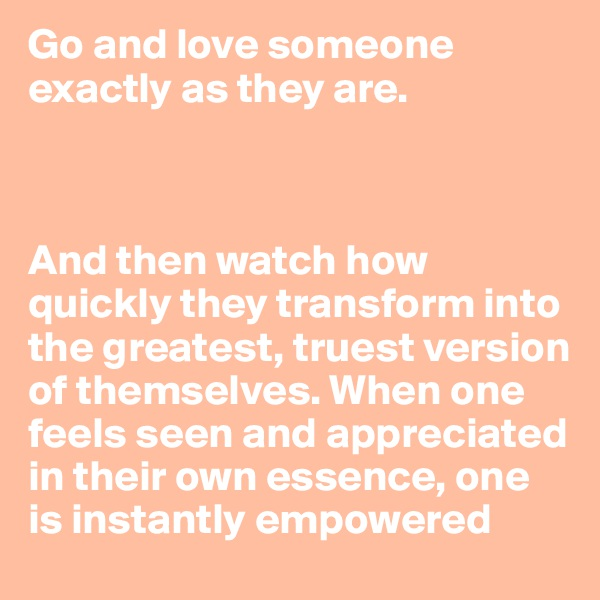 Go and love someone exactly as they are.     And then watch how quickly they transform into the greatest, truest version of themselves. When one feels seen and appreciated in their own essence, one is instantly empowered