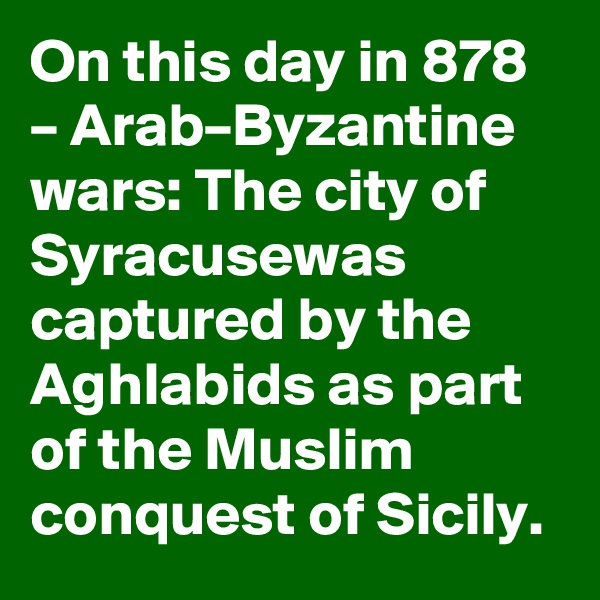 On this day in 878 – Arab–Byzantine wars: The city of Syracusewas captured by the Aghlabids as part of the Muslim conquest of Sicily.