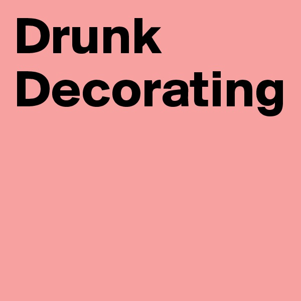 Drunk Decorating