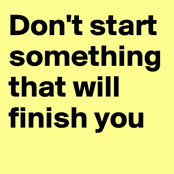 Don't start something that will finish you