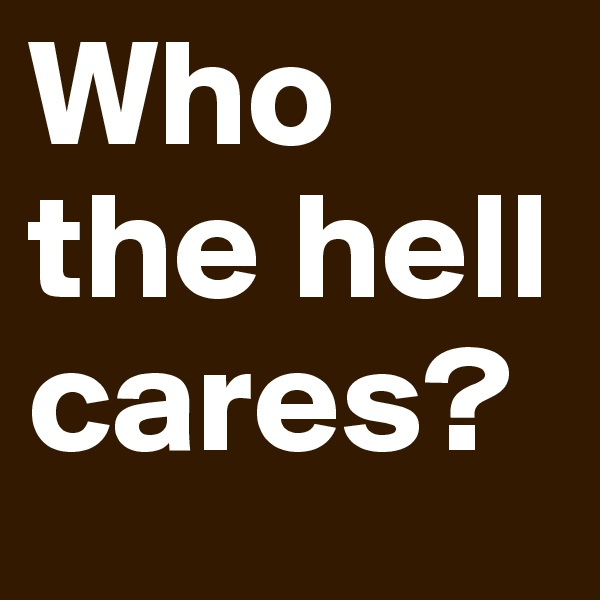 Who the hell cares?