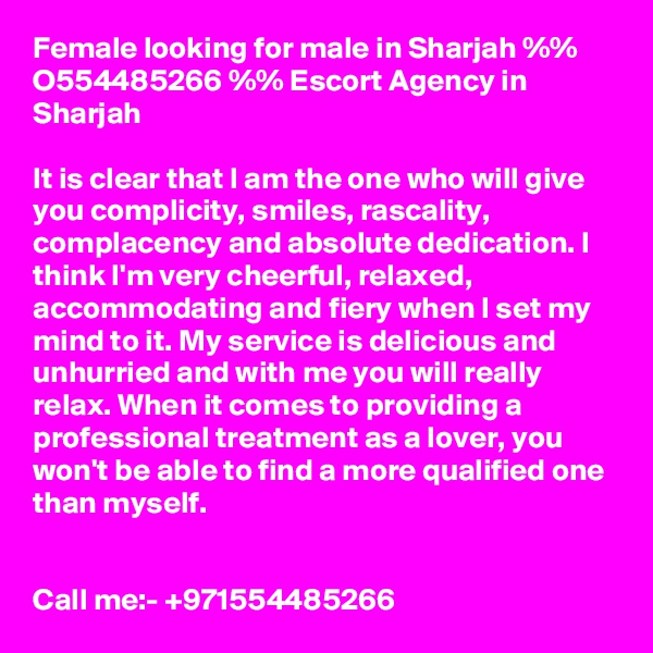 Female looking for male in Sharjah %% O554485266 %% Escort Agency in Sharjah  It is clear that I am the one who will give you complicity, smiles, rascality, complacency and absolute dedication. I think I'm very cheerful, relaxed, accommodating and fiery when I set my mind to it. My service is delicious and unhurried and with me you will really relax. When it comes to providing a professional treatment as a lover, you won't be able to find a more qualified one than myself.   Call me:- +971554485266