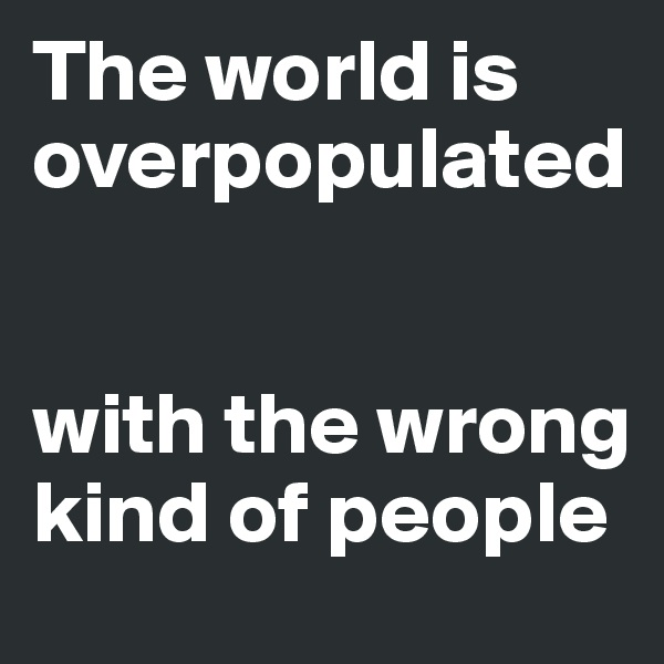 The world is overpopulated   with the wrong kind of people