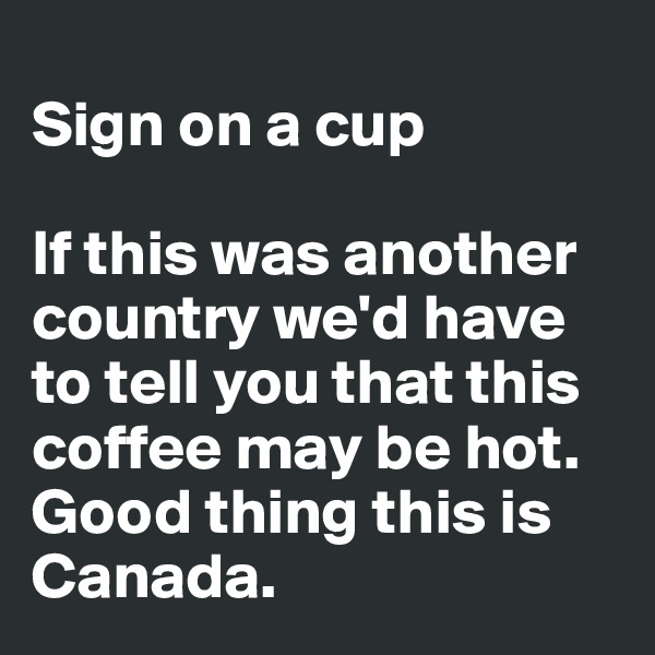 Sign on a cup  If this was another country we'd have to tell you that this coffee may be hot. Good thing this is Canada.