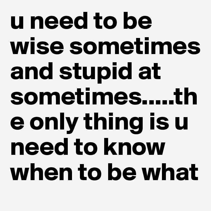 u need to be wise sometimes and stupid at sometimes.....the only thing is u need to know when to be what