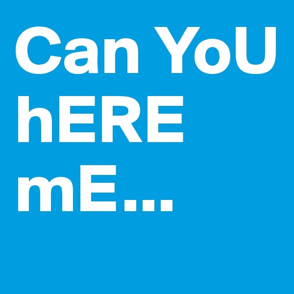 Can YoU hERE mE...