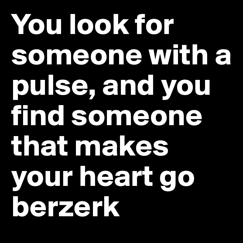 You look for someone with a pulse, and you find someone that makes your heart go berzerk