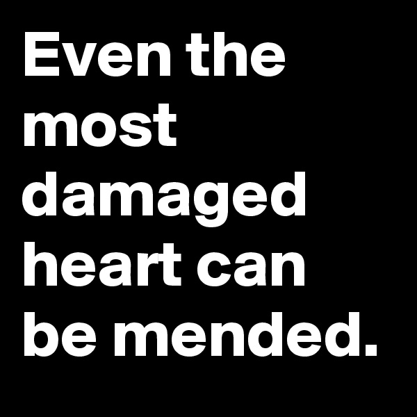 Even the most damaged heart can be mended.