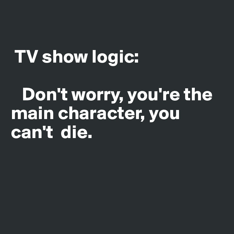 TV show logic:     Don't worry, you're the main character, you can't  die.