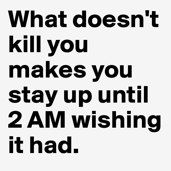 What doesn't kill you makes you stay up until 2 AM wishing it had.