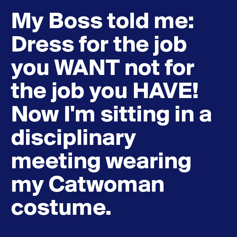 My Boss told me: Dress for the job you WANT not for the job you HAVE! Now I'm sitting in a disciplinary meeting wearing my Catwoman costume.