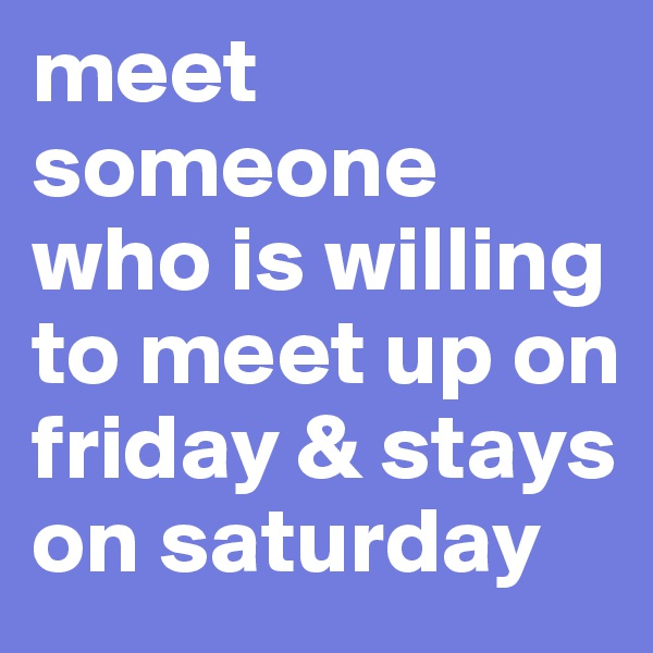 meet someone who is willing to meet up on friday & stays on saturday
