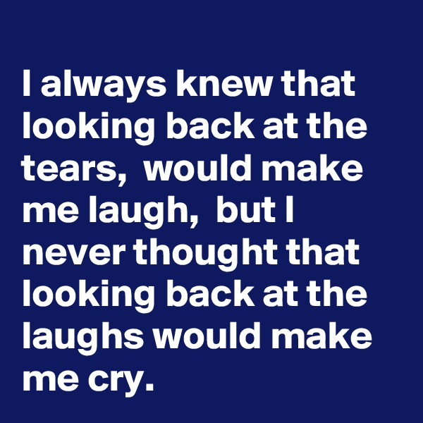 I always knew that looking back at the tears,  would make me laugh,  but I never thought that looking back at the laughs would make me cry.