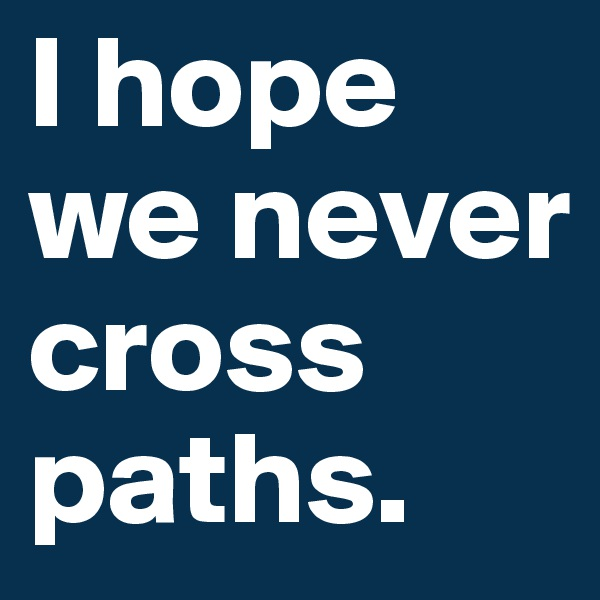 I hope we never cross paths.