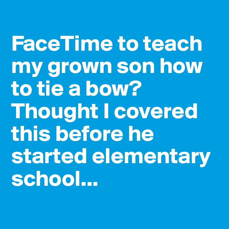 FaceTime to teach my grown son how to tie a bow? Thought I covered this before he started elementary school...