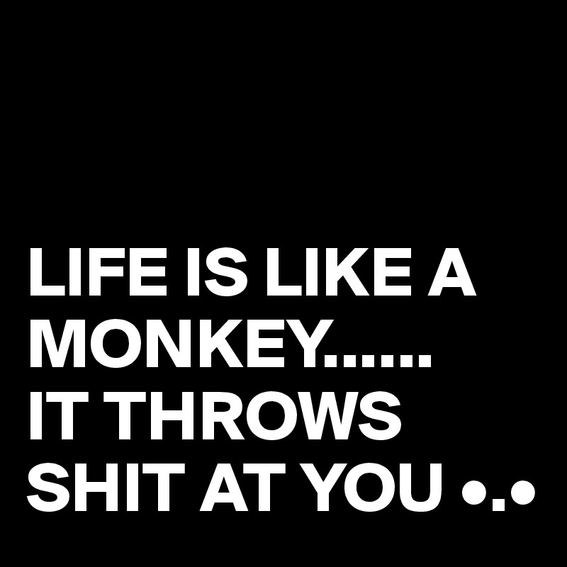 LIFE IS LIKE A MONKEY...... IT THROWS SHIT AT YOU •.•