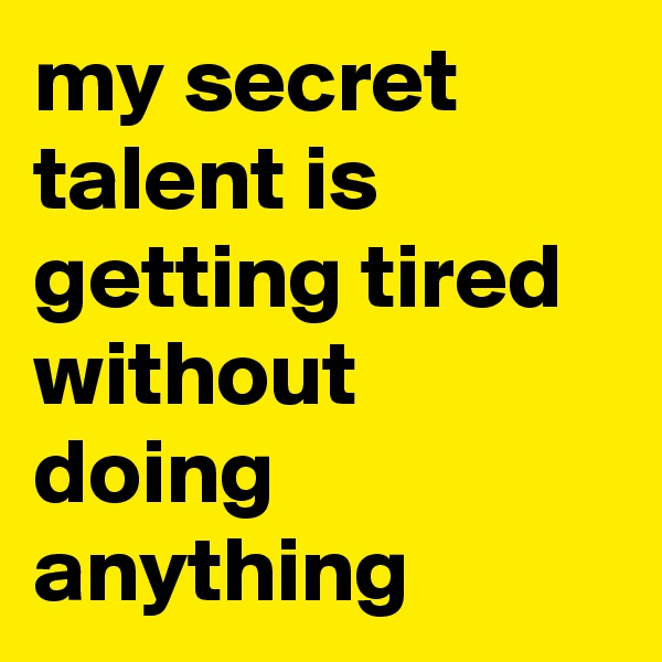 my secret talent is getting tired without doing anything
