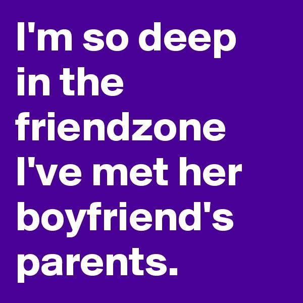 I'm so deep in the friendzone I've met her boyfriend's parents.