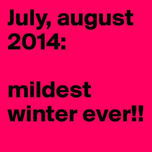 July, august 2014:  mildest winter ever!!