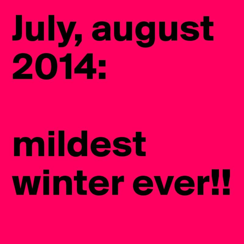 July, august 2014:  mildest winter ever!!