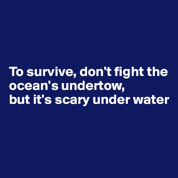 To survive, don't fight the ocean's undertow, but it's scary under water