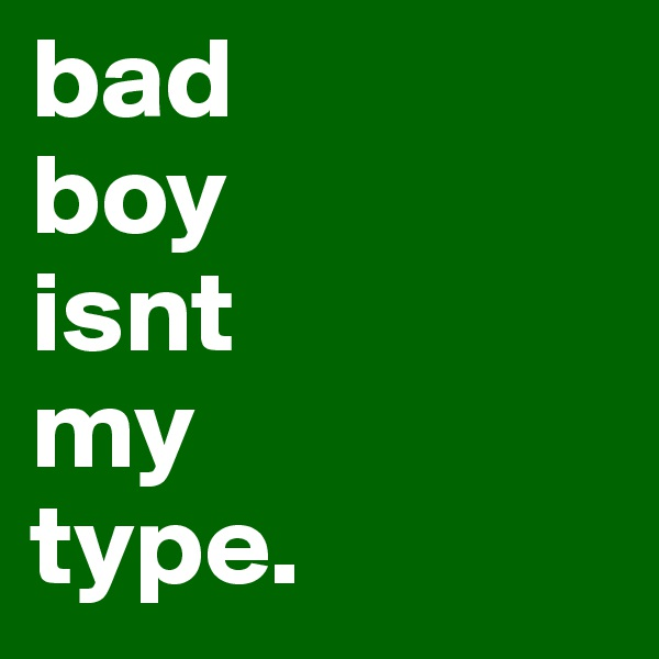 bad boy isnt my type.