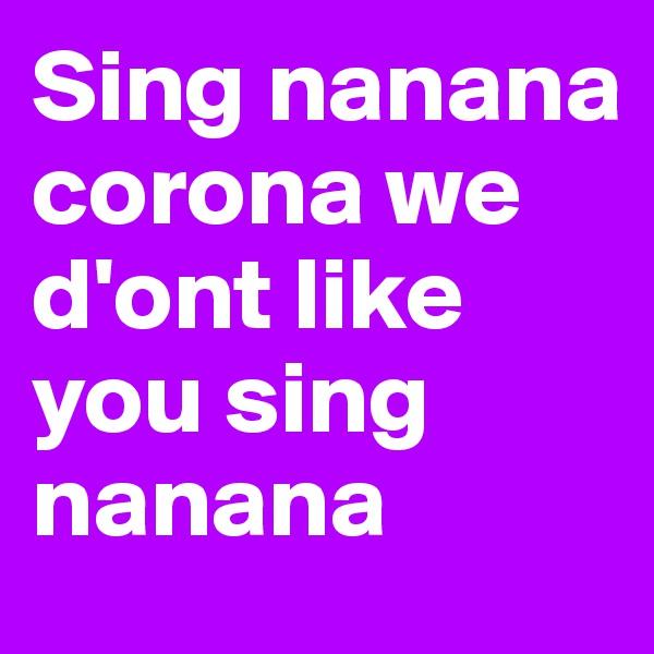 Sing nanana corona we d'ont like you sing nanana