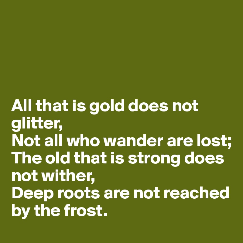 All that is gold does not glitter,  Not all who wander are lost; The old that is strong does not wither,  Deep roots are not reached by the frost.