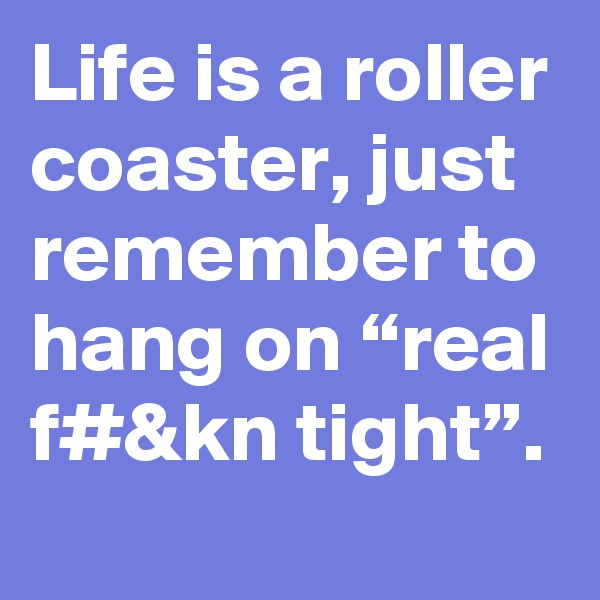 "Life is a roller coaster, just remember to hang on ""real f#&kn tight""."