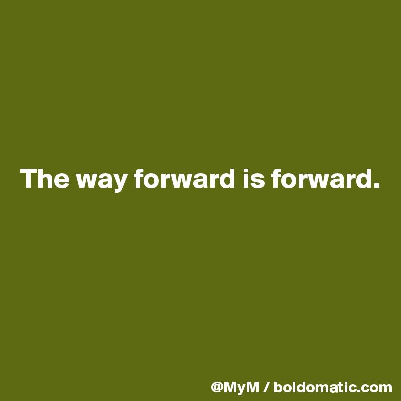 The way forward is forward.