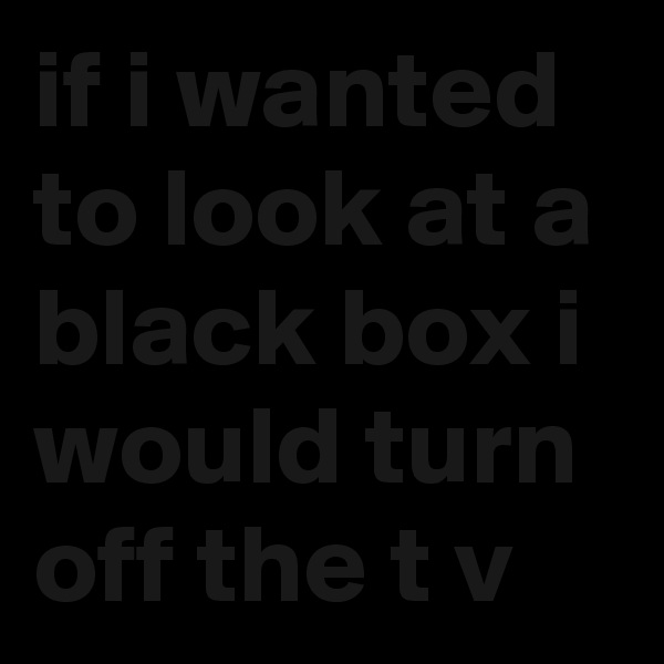 if i wanted to look at a black box i would turn off the t v