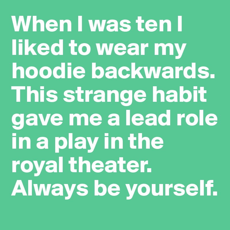 When I was ten I liked to wear my hoodie backwards. This strange habit gave me a lead role in a play in the royal theater. Always be yourself.
