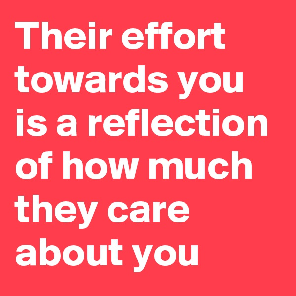 Their effort towards you is a reflection of how much they care about you