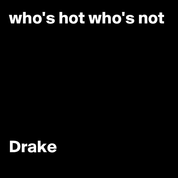 who's hot who's not       Drake