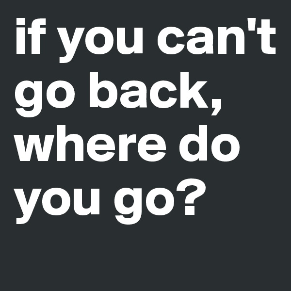 if you can't go back, where do you go?