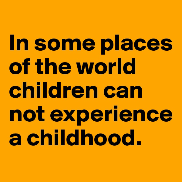 In some places of the world children can not experience a childhood.