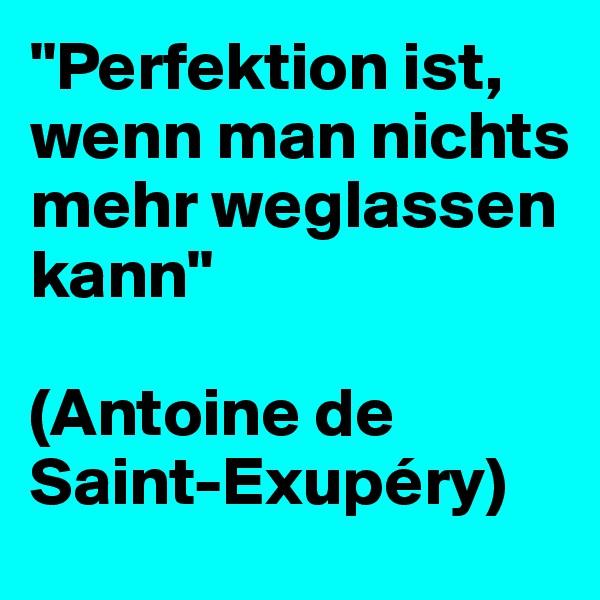 """Perfektion ist, wenn man nichts mehr weglassen kann""  (Antoine de Saint-Exupéry)"
