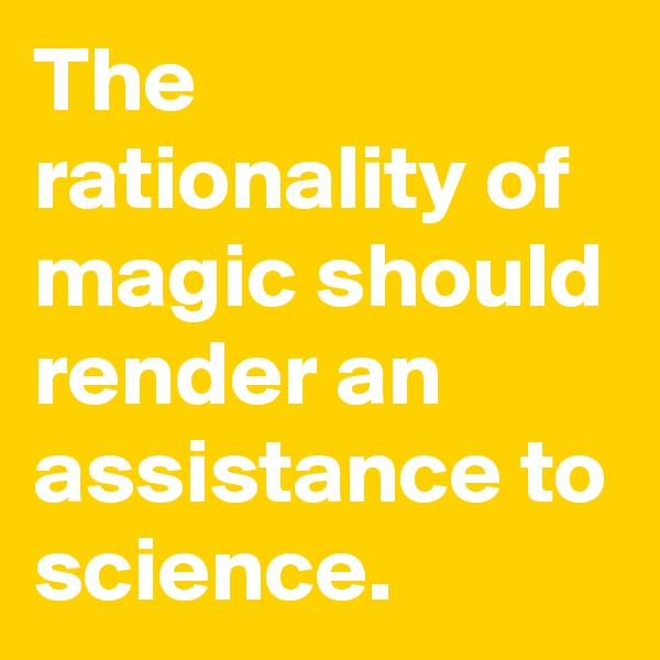 The rationality of magic should render an assistance to science.